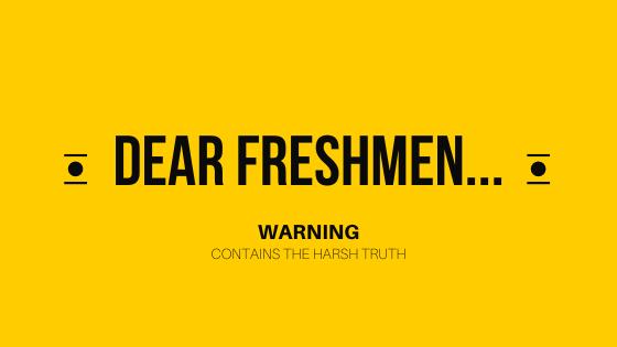 Dear Freshmen...